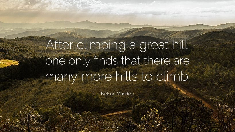 """After climbing a great hill, one only finds that there are many more hills to climb."" ~Nelson Mandela"